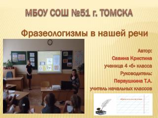 Фразеологизмы в нашей речи Автор:  Савина Кристина ученица 4 «б» класса Руководитель: