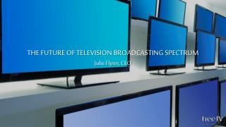 THE FUTURE OF TELEVISION BROADCASTING SPECTRUM Julie Flynn, CEO