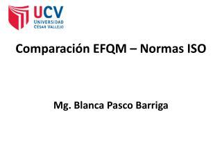 Comparación EFQM – Normas  ISO Mg. Blanca Pasco Barriga