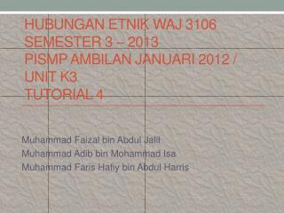 HUBUNGAN ETNIK WAJ 3106  SEMESTER 3 – 2013 PISMP AMBILAN JANUARI 2012 / UNIT K3 TUTORIAL 4