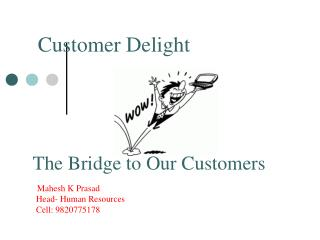 The Bridge to Our Customers Mahesh K Prasad     Head- Human Resources     Cell: 9820775178
