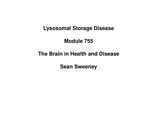 Lysosomal Storage Disease Module 755 The Brain in Health and Disease Sean Sweeney