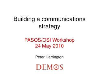 Building a communications strategy  PASOS/OSI Workshop 24 May 2010 Peter Harrington