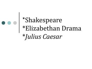 * Shakespeare *Elizabethan Drama * Julius Caesar