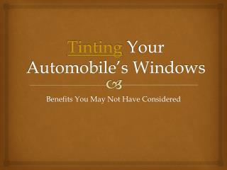 Tinting Your Automobile�s Windows� Benefits you may not have
