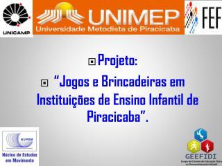 """Projeto: """"Jogos e Brincadeiras em Instituições de Ensino Infantil de Piracicaba""""."""