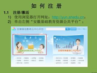 """1.1  注册 / 激活  1) 使用浏览器打开网址: yun.ahedu ;  2) 单击左侧""""安徽基础教育资源公共平台"""";"""