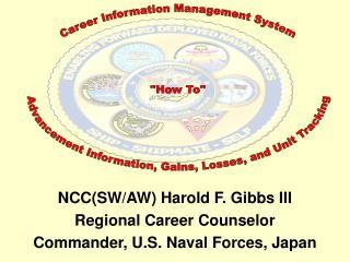 NCC(SW/AW) Harold F. Gibbs III Regional Career Counselor Commander, U.S. Naval Forces, Japan