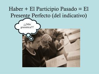 Haber + El Participio Pasado = El Presente Perfecto (del indicativo)