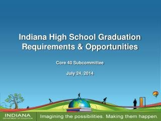 Indiana High School Graduation Requirements & Opportunities Core 40 Subcommittee July 24, 2014