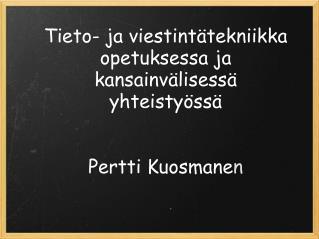 Tieto- ja viestintätekniikka opetuksessa ja kansainvälisessä yhteistyössä Pertti Kuosmane n