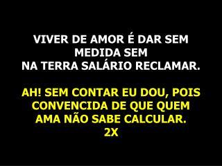 VIVER DE AMOR É DAR SEM MEDIDA SEM  NA TERRA SALÁRIO RECLAMAR.