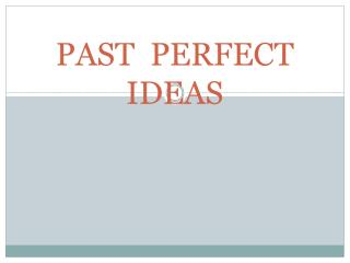 PAST  PERFECT  IDEAS