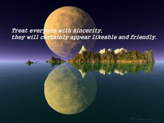 Treat everyone with sincerity,  they will certainly appear likeable and friendly.