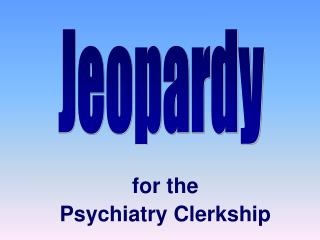 for the  Psychiatry Clerkship