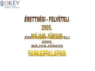 ÉRETTSÉGI - FELVÉTELI 2005. MÁJUS-JÚNIUS TAPASZTALATOK
