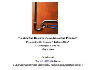 �Sealing the Holes in the Middle of the Pipeline� Presented by Dr. Heather P. Tarleton, UCLA