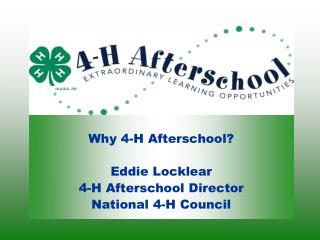 Why 4-H Afterschool? Eddie Locklear 4-H Afterschool Director National 4-H Council