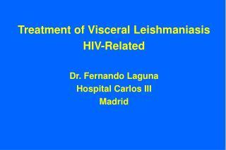 Treatment of Visceral Leishmaniasis HIV-Related  Dr. Fernando Laguna Hospital Carlos III Madrid