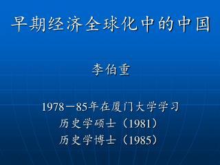 早期经济全球化中的中国 李伯重 1978 - 85 年在厦门大学学习 历史学硕士 ( 1981 ) 历史学博士( 1985 )