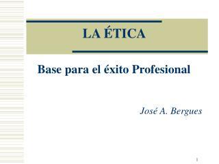 LA ÉTICA  Base para el éxito Profesional José A. Bergues