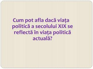 Cum pot  afla dac ă viaţa politică a secolului XIX se reflectă în viaţa politică actuală?