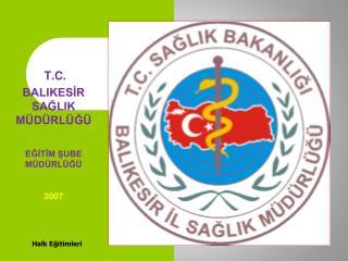 T.C. BALIKESİR SAĞLIK MÜDÜRLÜĞÜ EĞİTİM ŞUBE MÜDÜRLÜĞÜ 2007