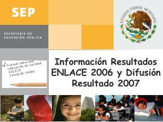 Información Resultados ENLACE 2006 y Difusión Resultado 2007
