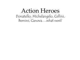 Action Heroes Donatello, Michelangelo, Cellini,  Bernini, Canova�.what next?