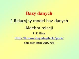 Bazy danych 2.Relacyjny model baz danych Algebra relacji P. F. Góra