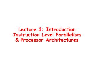 Lecture 1: Introduction Instruction Level Parallelism & Processor Architectures