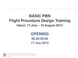 BASIC PBN Flight Procedure Design Training  Hanoi, 17 July – 10 August 2012 OPENING 08:30-09:00