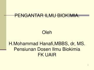 PENGANTAR ILMU BIOKIMIA. Oleh H.Mohammad Hanafi,MBBS, dr, MS. Pensiunan  Dosen Ilmu Biokimia