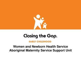Women and Newborn Health Service Aboriginal Maternity Service Support Unit