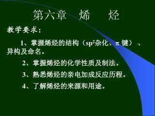 第六章  烯   烃 教学要求: 1 、掌握烯烃的结构( sp 2 杂化、   键) 、异构及命名。 2 、掌握烯烃的化学性质及制法。 3 、熟悉烯烃的亲电加成反应历程。