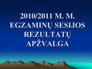 20 10 /20 11  M. M. EGZAMINŲ SESIJOS REZULTATŲ APŽVALGA