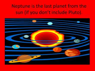 Neptune is the last planet from the sun (if you don't include Pluto).