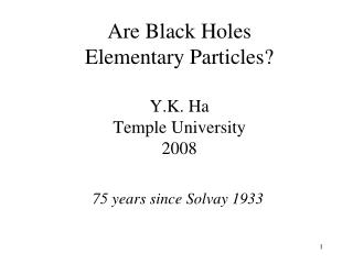 Are Black Holes  Elementary Particles? Y.K. Ha Temple University 2008