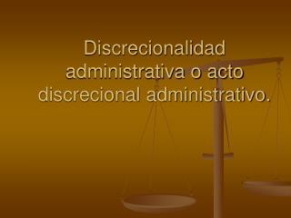 Discrecionalidad administrativa o acto discrecional administrativo.