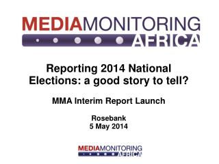 Reporting 2014 National Elections: a good story to tell? MMA Interim Report Launch Rosebank