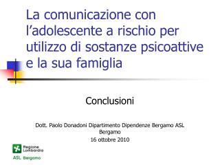 Conclusioni Dott. Paolo Donadoni Dipartimento Dipendenze Bergamo ASL Bergamo 16 ottobre 2010