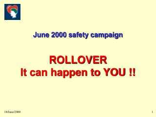 June 2000 safety campaign ROLLOVER  It can happen to YOU !!
