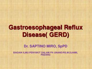 Gastroesophageal R eflux D isease ( GERD)  Dr.  SAPTINO MIRO , SpPD