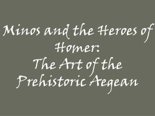 Minos and the Heroes of Homer:  The Art of the Prehistoric Aegean
