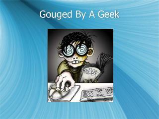 Gouged By A Geek