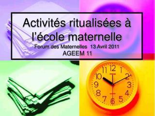 Activités ritualisées à l'école maternelle Forum des Maternelles  13 Avril 2011 AGEEM 11