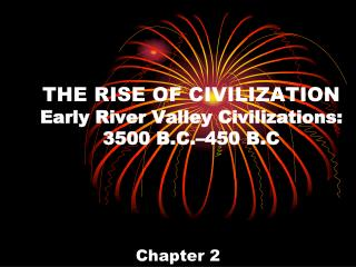 THE RISE OF CIVILIZATION Early River Valley Civilizations: 3500 B.C.–450 B.C