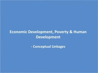 Economic Development, Poverty & Human Development - Conceptual Linkages