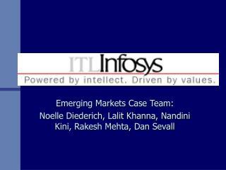 Emerging Markets Case Team: Noelle Diederich, Lalit Khanna, Nandini Kini, Rakesh Mehta, Dan Sevall