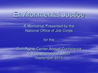 Environmental Justice  A Workshop Presented by the  National Office of Job Corps  for the  Civil Rights Center Annual Co
